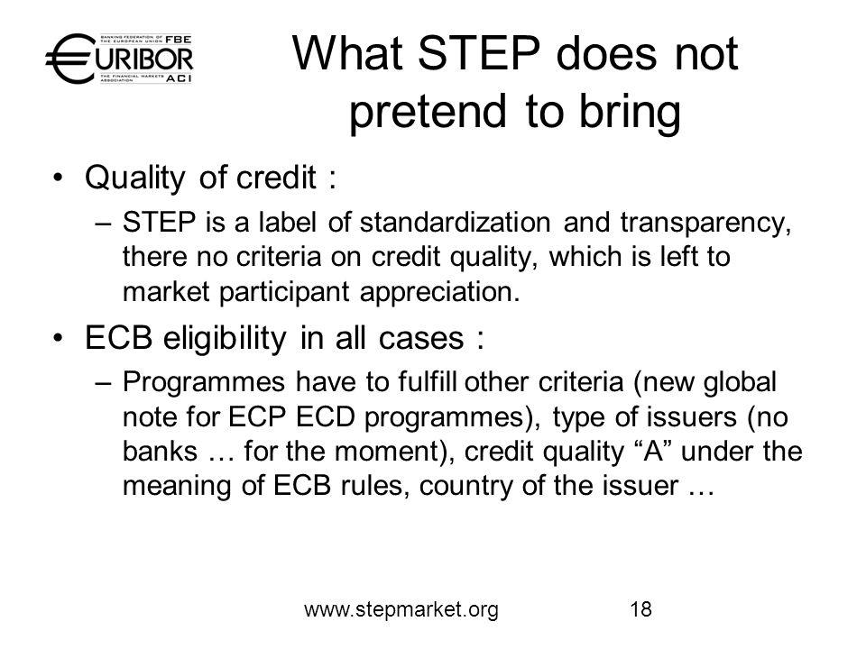www.stepmarket.org18 What STEP does not pretend to bring Quality of credit : –STEP is a label of standardization and transparency, there no criteria on credit quality, which is left to market participant appreciation.
