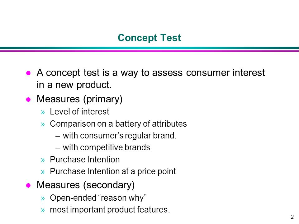 2 Concept Test l A concept test is a way to assess consumer interest in a new product. l Measures (primary) »Level of interest »Comparison on a batter