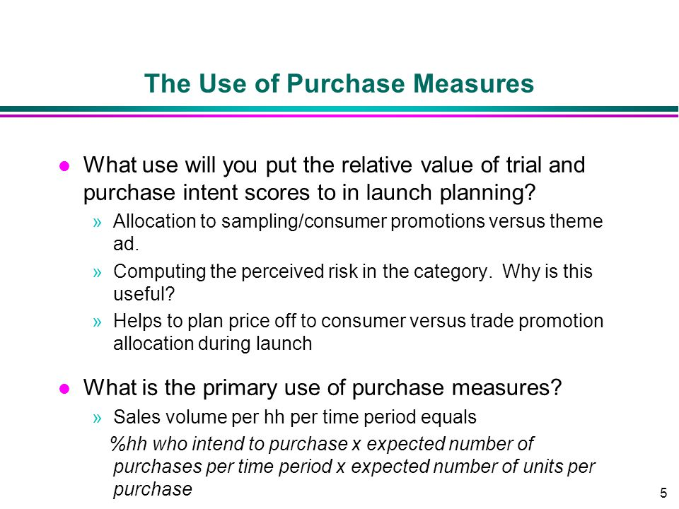 5 The Use of Purchase Measures l What use will you put the relative value of trial and purchase intent scores to in launch planning? »Allocation to sa