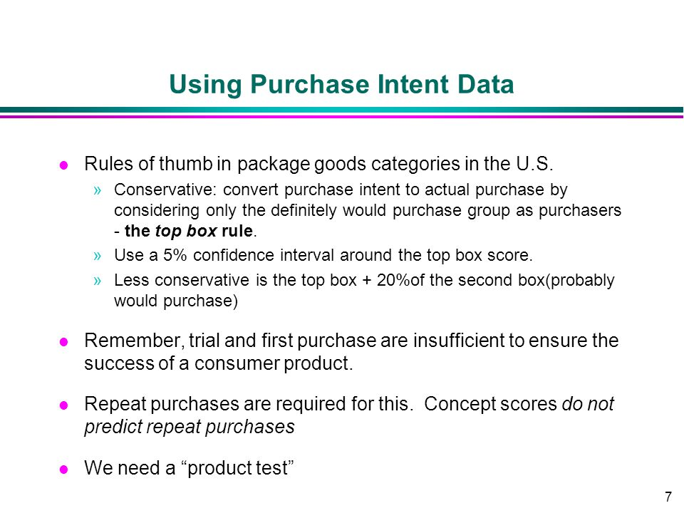 7 Using Purchase Intent Data l Rules of thumb in package goods categories in the U.S. »Conservative: convert purchase intent to actual purchase by con