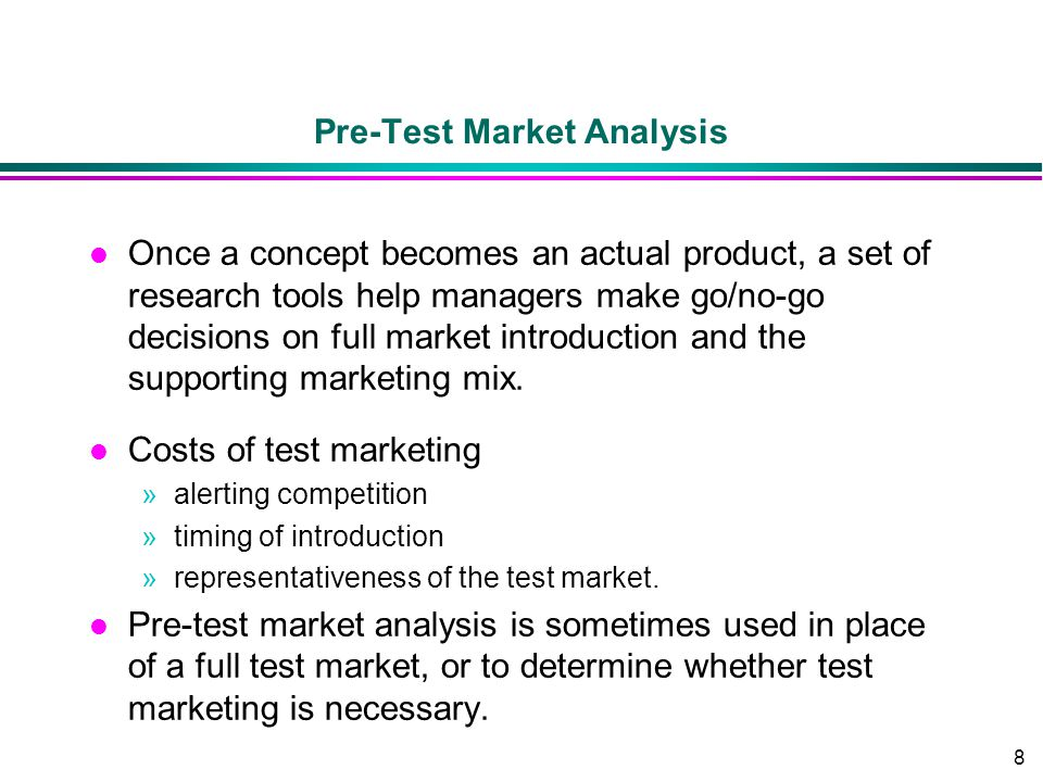 8 Pre-Test Market Analysis l Once a concept becomes an actual product, a set of research tools help managers make go/no-go decisions on full market in