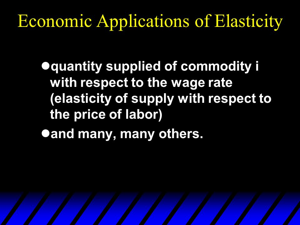 Economic Applications of Elasticity quantity supplied of commodity i with respect to the wage rate (elasticity of supply with respect to the price of labor) and many, many others.