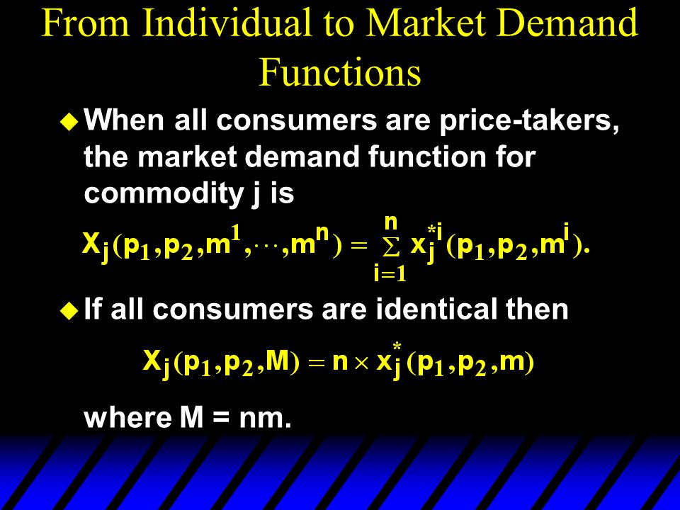 From Individual to Market Demand Functions When all consumers are price-takers, the market demand function for commodity j is If all consumers are identical then where M = nm.
