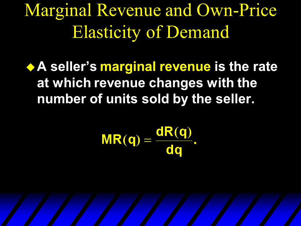 Marginal Revenue and Own-Price Elasticity of Demand A sellers marginal revenue is the rate at which revenue changes with the number of units sold by the seller.