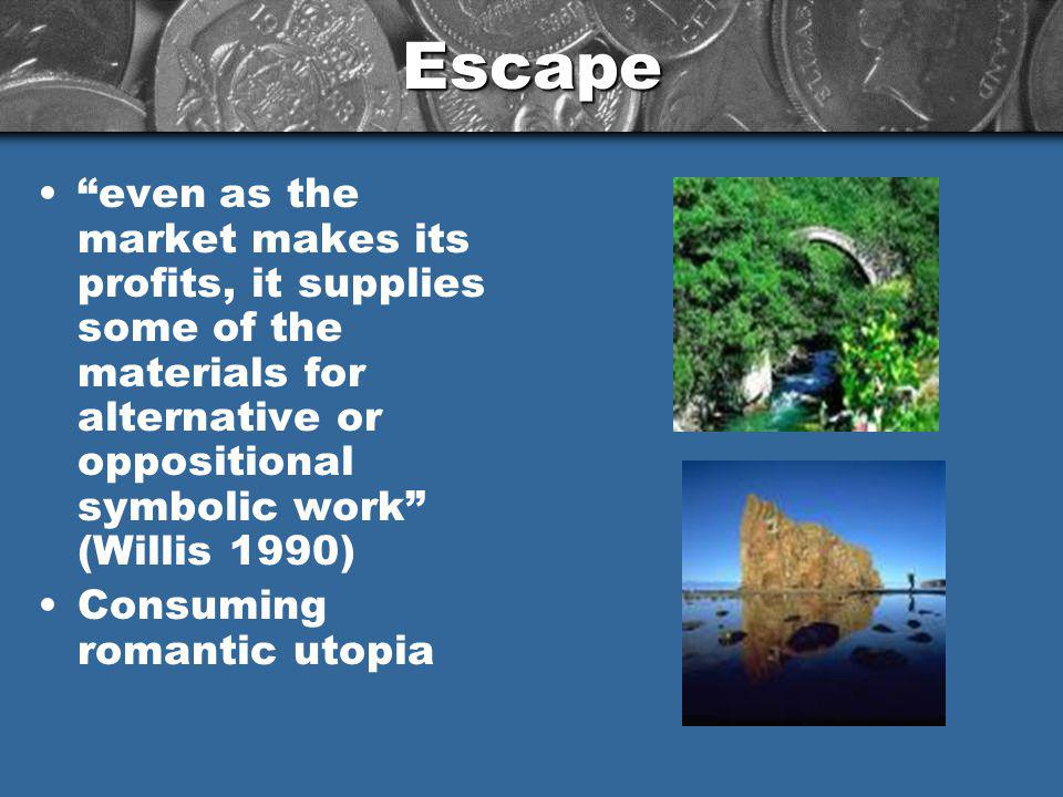 Escape even as the market makes its profits, it supplies some of the materials for alternative or oppositional symbolic work (Willis 1990) Consuming romantic utopia