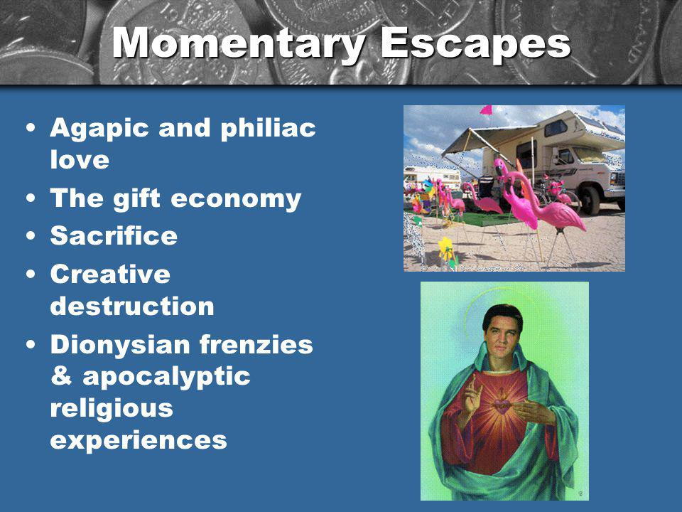 Momentary Escapes Agapic and philiac love The gift economy Sacrifice Creative destruction Dionysian frenzies & apocalyptic religious experiences