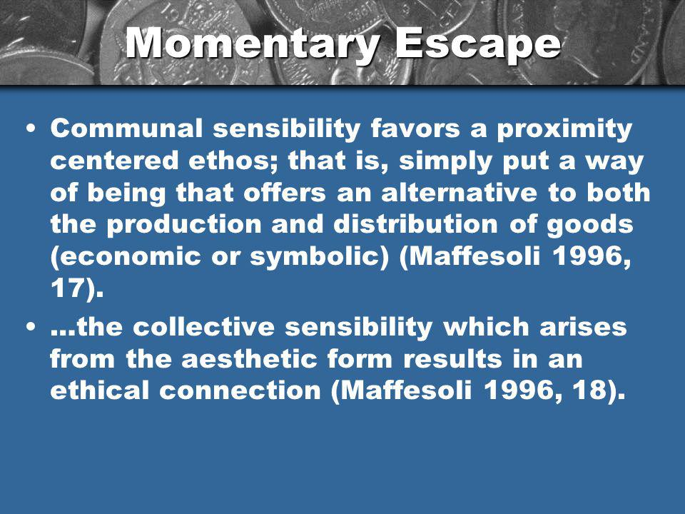 Momentary Escape Communal sensibility favors a proximity centered ethos; that is, simply put a way of being that offers an alternative to both the production and distribution of goods (economic or symbolic) (Maffesoli 1996, 17).