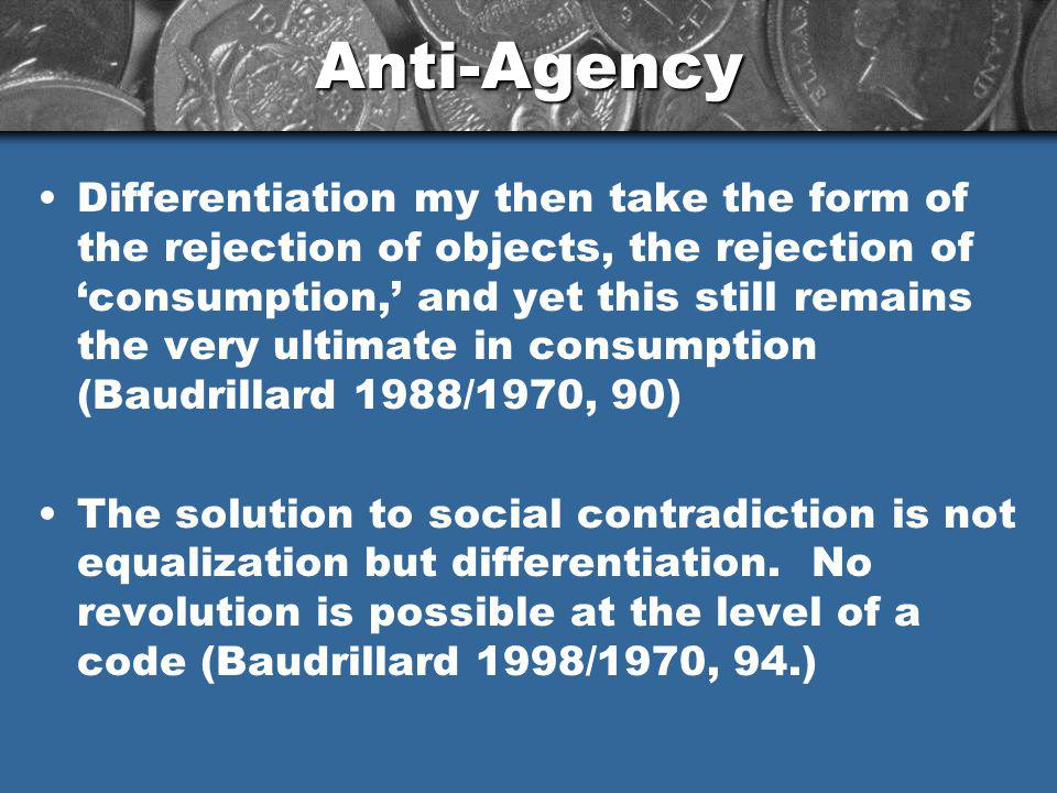 Anti-Agency Differentiation my then take the form of the rejection of objects, the rejection of consumption, and yet this still remains the very ultimate in consumption (Baudrillard 1988/1970, 90) The solution to social contradiction is not equalization but differentiation.