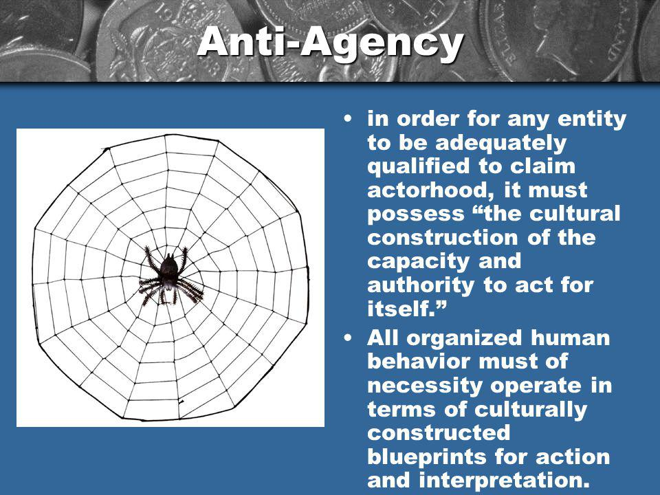 Anti-Agency in order for any entity to be adequately qualified to claim actorhood, it must possess the cultural construction of the capacity and authority to act for itself.