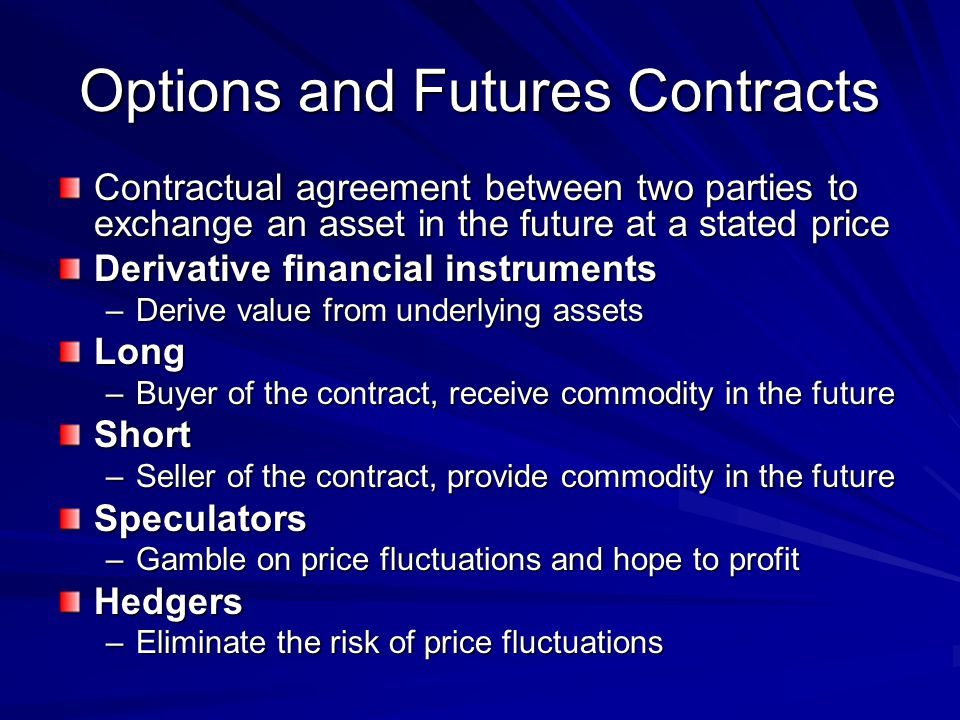 Options and Futures Contracts Contractual agreement between two parties to exchange an asset in the future at a stated price Derivative financial inst