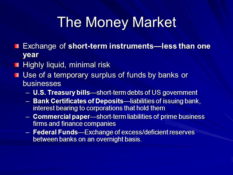 The Money Market Exchange of short-term instrumentsless than one year Highly liquid, minimal risk Use of a temporary surplus of funds by banks or busi