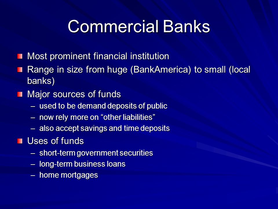 Commercial Banks Most prominent financial institution Range in size from huge (BankAmerica) to small (local banks) Major sources of funds –used to be