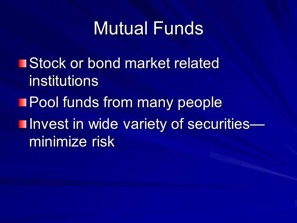Mutual Funds Stock or bond market related institutions Pool funds from many people Invest in wide variety of securities minimize risk