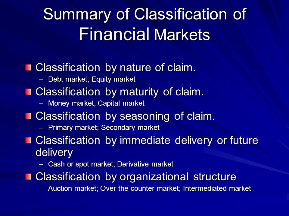 Summary of Classification of Financial Markets Classification by nature of claim. –Debt market; Equity market Classification by maturity of claim. –Mo