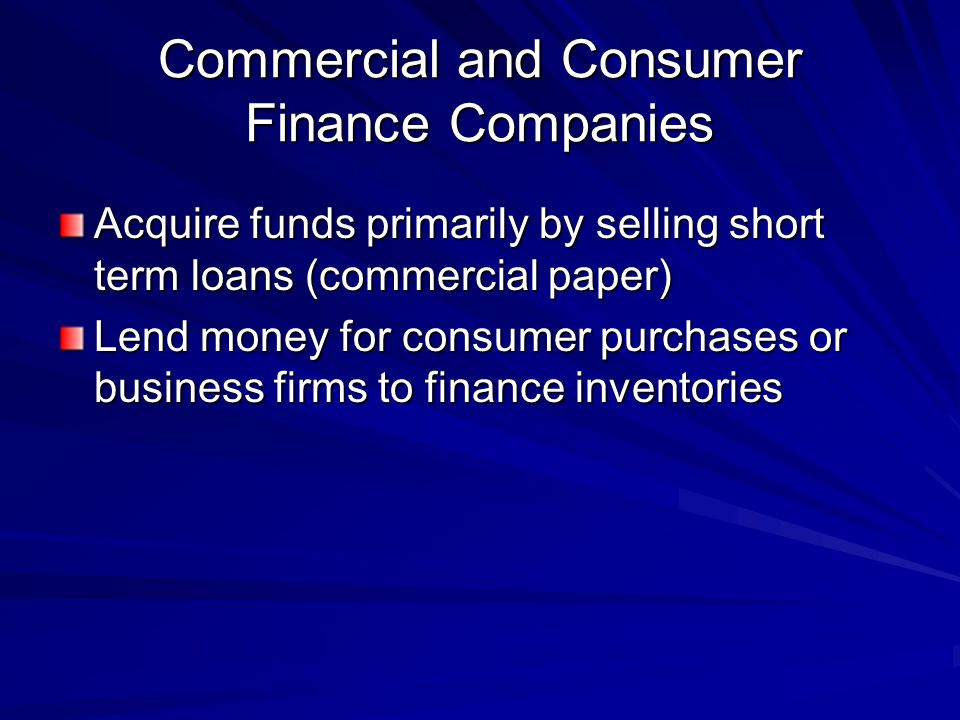 Commercial and Consumer Finance Companies Acquire funds primarily by selling short term loans (commercial paper) Lend money for consumer purchases or