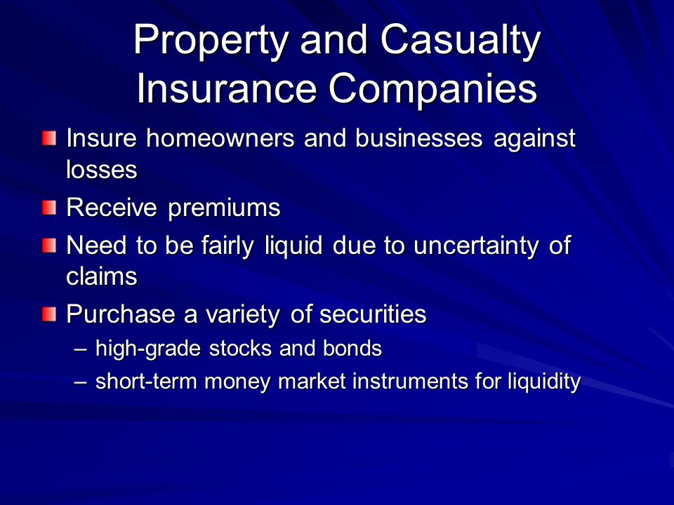 Property and Casualty Insurance Companies Insure homeowners and businesses against losses Receive premiums Need to be fairly liquid due to uncertainty