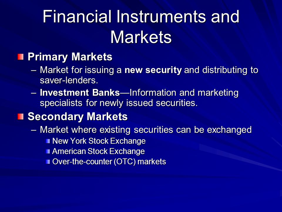 Financial Instruments and Markets Primary Markets –Market for issuing a new security and distributing to saver-lenders. –Investment BanksInformation a