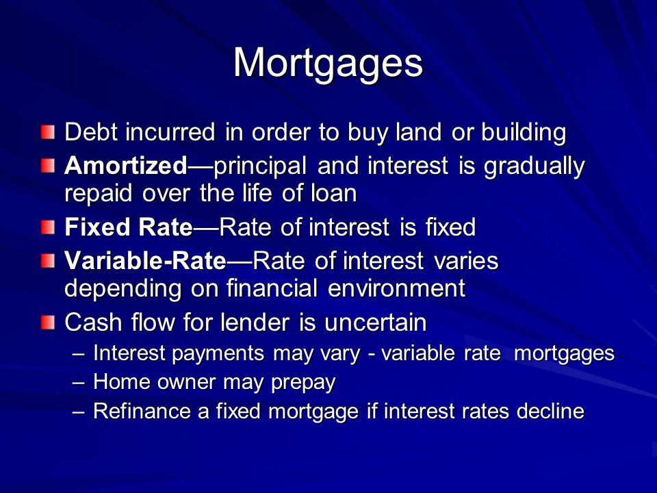 Mortgages Debt incurred in order to buy land or building Amortizedprincipal and interest is gradually repaid over the life of loan Fixed RateRate of i
