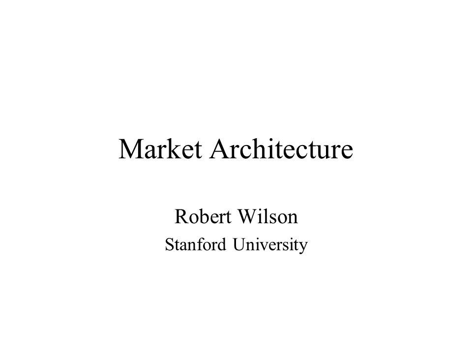 Market Architecture Robert Wilson Stanford University