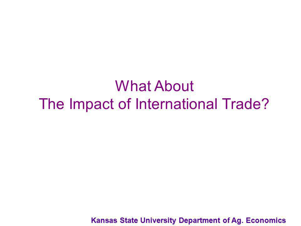 Kansas State University Department of Ag. Economics What About The Impact of International Trade?