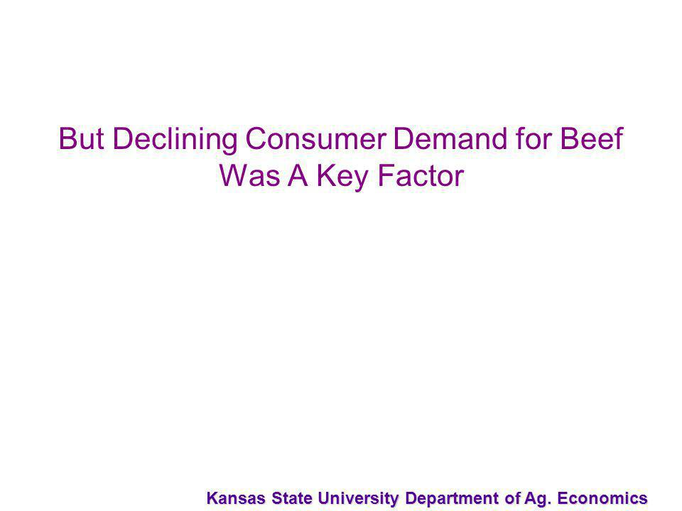 Kansas State University Department of Ag. Economics But Declining Consumer Demand for Beef Was A Key Factor