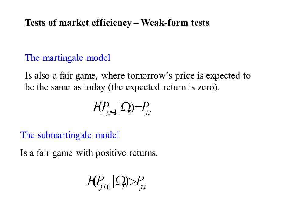 Tests of market efficiency – Weak-form tests The martingale model Is also a fair game, where tomorrows price is expected to be the same as today (the expected return is zero).