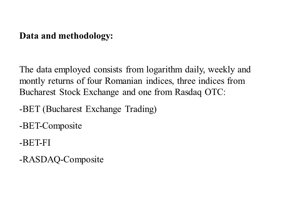 Data and methodology: The data employed consists from logarithm daily, weekly and montly returns of four Romanian indices, three indices from Bucharest Stock Exchange and one from Rasdaq OTC: -BET (Bucharest Exchange Trading) -BET-Composite -BET-FI -RASDAQ-Composite
