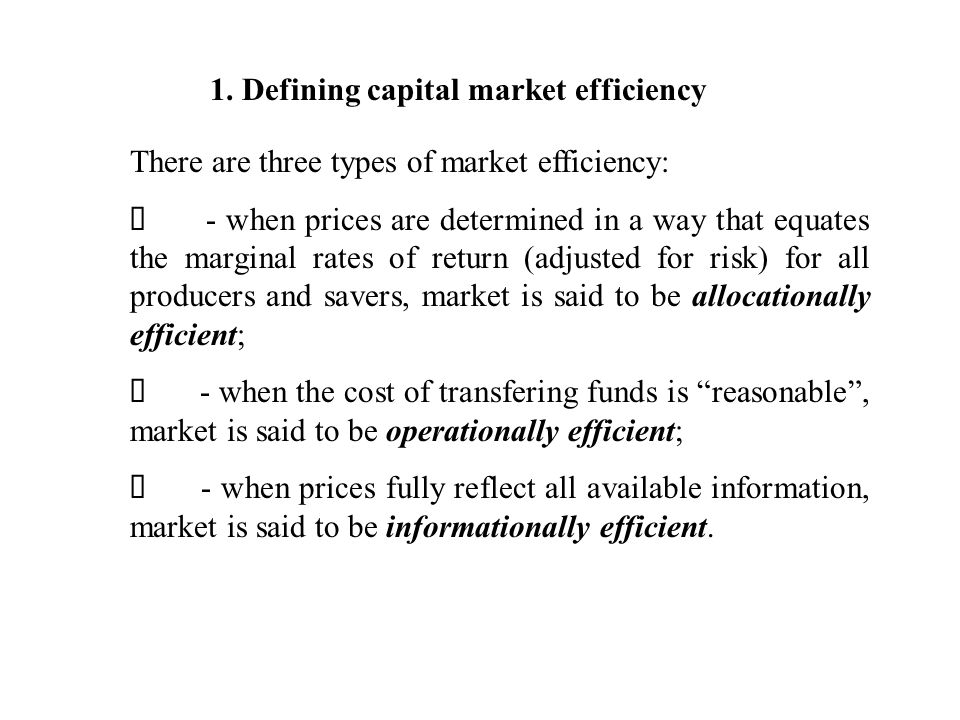 1. Defining capital market efficiency There are three types of market efficiency: - when prices are determined in a way that equates the marginal rate