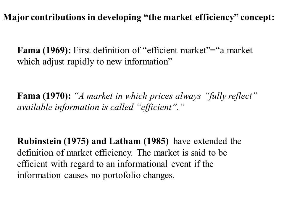 Major contributions in developing the market efficiency concept: Fama (1969): First definition of efficient market=a market which adjust rapidly to new information Fama (1970): A market in which prices always fully reflect available information is called efficient.