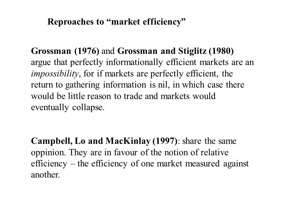 Reproaches to market efficiency Grossman (1976) and Grossman and Stiglitz (1980) argue that perfectly informationally efficient markets are an impossibility, for if markets are perfectly efficient, the return to gathering information is nil, in which case there would be little reason to trade and markets would eventually collapse.
