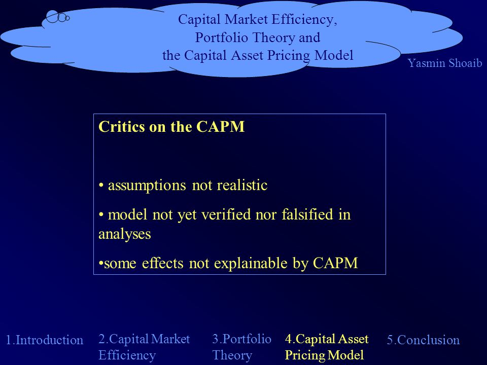 Capital Market Efficiency, Portfolio Theory and the Capital Asset Pricing Model Yasmin Shoaib 1.Introduction 4.Capital Asset Pricing Model 2.Capital Market Efficiency 5.Conclusion 3.Portfolio Theory Critics on the CAPM assumptions not realistic model not yet verified nor falsified in analyses some effects not explainable by CAPM