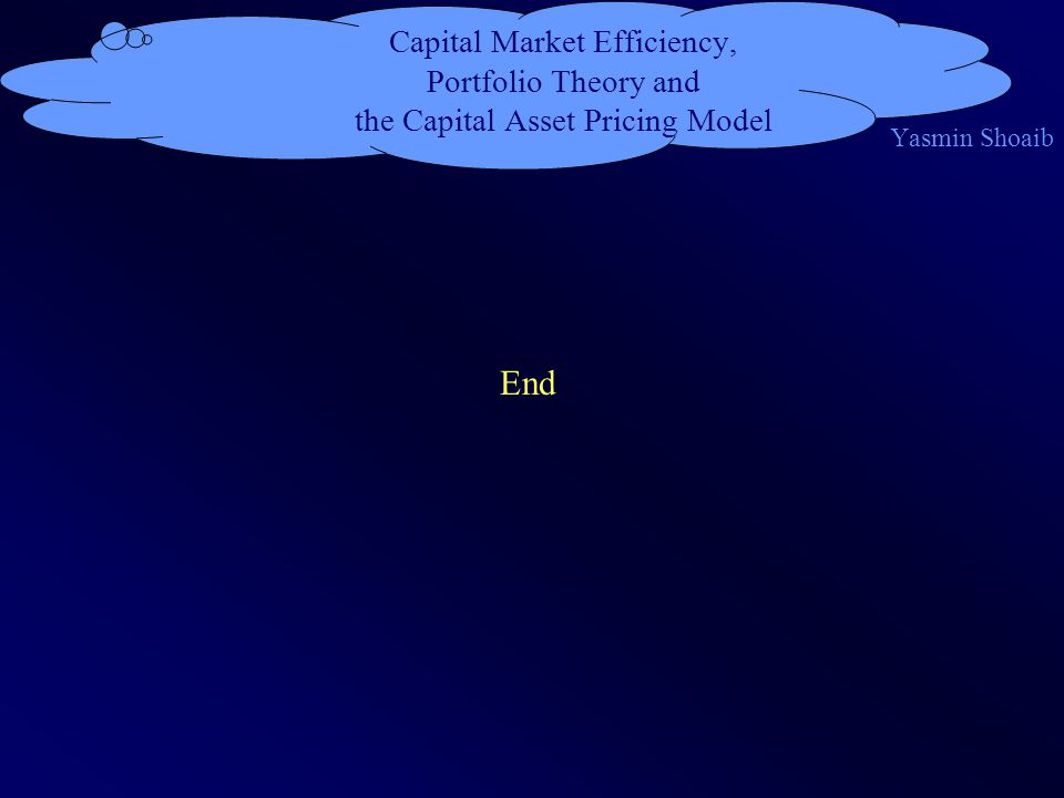 Capital Market Efficiency, Portfolio Theory and the Capital Asset Pricing Model Yasmin Shoaib End
