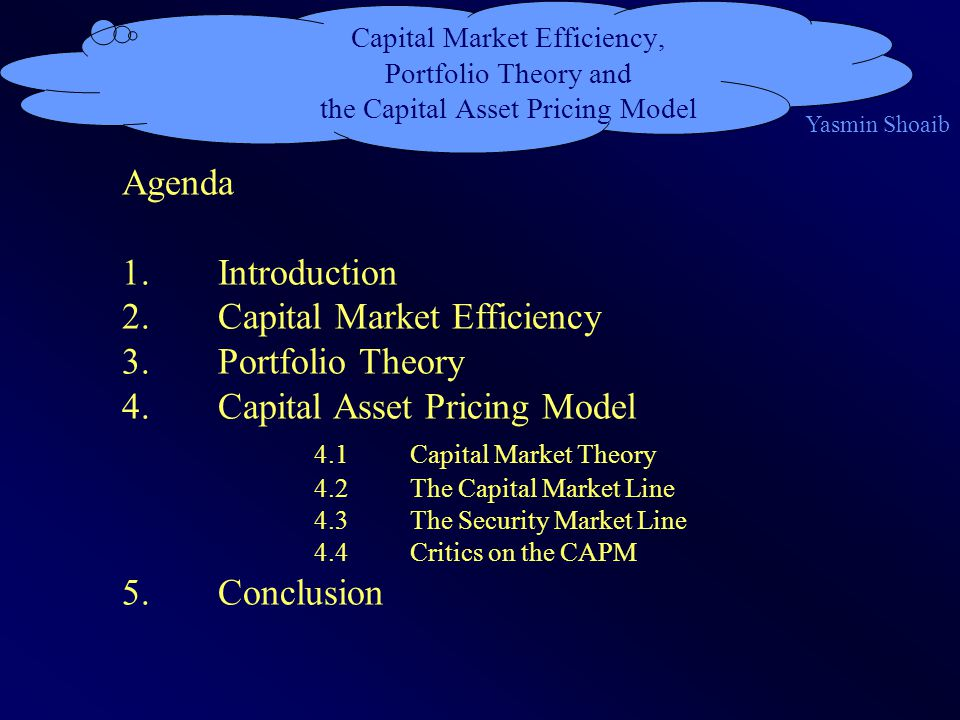 Capital Market Efficiency, Portfolio Theory and the Capital Asset Pricing Model Agenda 1.Introduction 2.Capital Market Efficiency 3.Portfolio Theory 4.Capital Asset Pricing Model 4.1Capital Market Theory 4.2The Capital Market Line 4.3The Security Market Line 4.4Critics on the CAPM 5.Conclusion Yasmin Shoaib