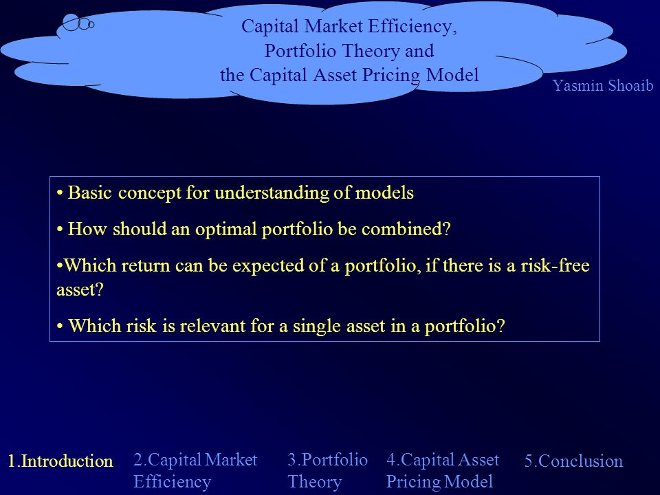 Capital Market Efficiency, Portfolio Theory and the Capital Asset Pricing Model Yasmin Shoaib 1.Introduction 4.Capital Asset Pricing Model 2.Capital Market Efficiency 5.Conclusion 3.Portfolio Theory basic concept for Portfolio Theory and CAPM refers to information processing all agents have rational expectations