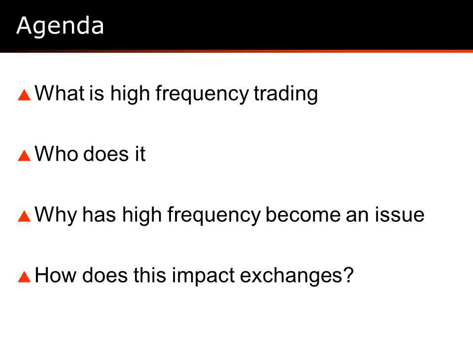 Agenda What is high frequency trading Who does it Why has high frequency become an issue How does this impact exchanges
