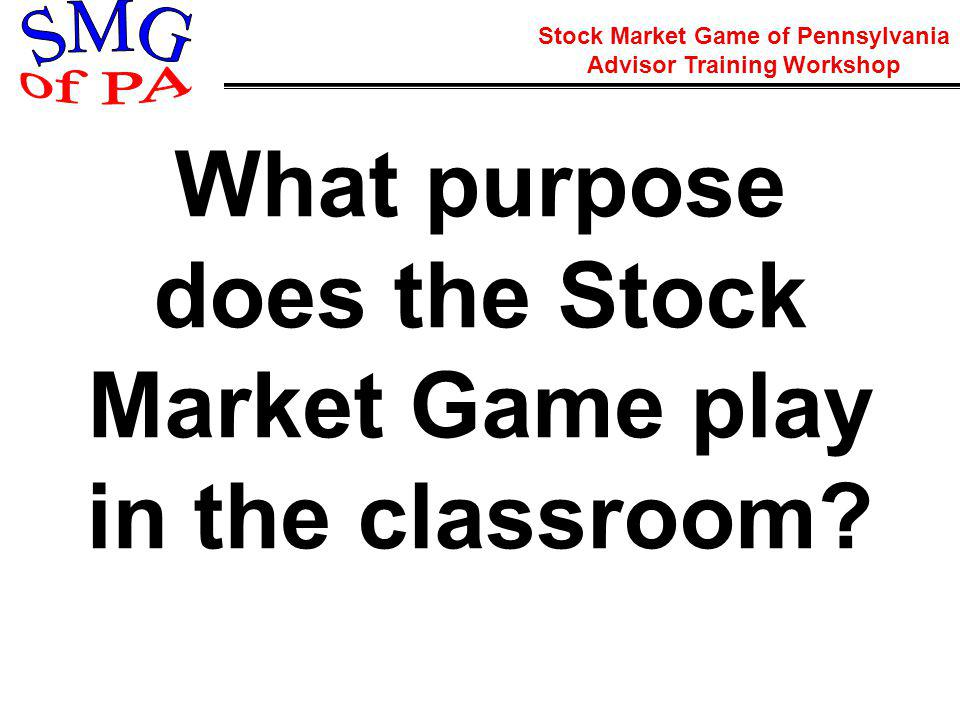 Stock Market Game of Pennsylvania Advisor Training Workshop What purpose does the Stock Market Game play in the classroom