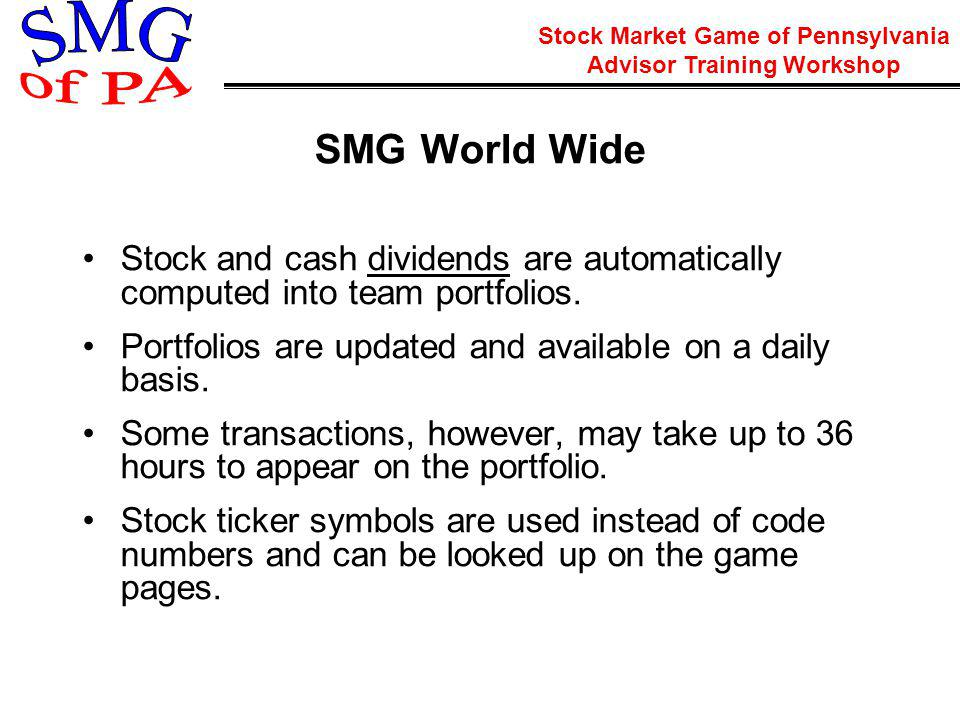 Stock Market Game of Pennsylvania Advisor Training Workshop SMG World Wide Stock and cash dividends are automatically computed into team portfolios.