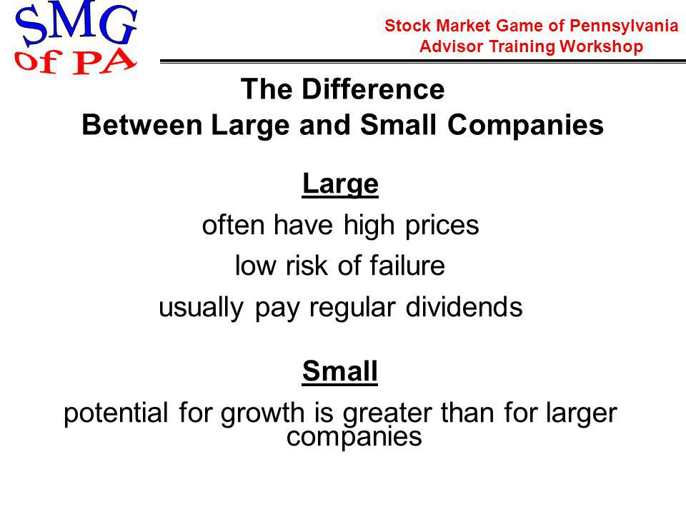 Stock Market Game of Pennsylvania Advisor Training Workshop The Difference Between Large and Small Companies Large often have high prices low risk of failure usually pay regular dividends Small potential for growth is greater than for larger companies
