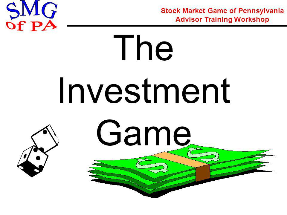 Stock Market Game of Pennsylvania Advisor Training Workshop The Investment Game