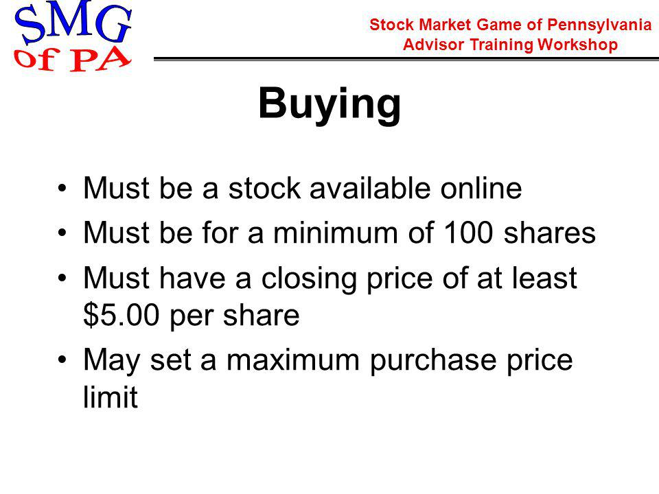 Stock Market Game of Pennsylvania Advisor Training Workshop Buying Must be a stock available online Must be for a minimum of 100 shares Must have a closing price of at least $5.00 per share May set a maximum purchase price limit
