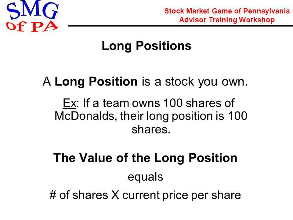 Stock Market Game of Pennsylvania Advisor Training Workshop Long Positions A Long Position is a stock you own.