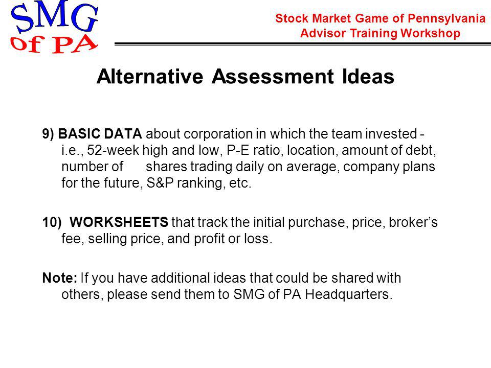 Stock Market Game of Pennsylvania Advisor Training Workshop Alternative Assessment Ideas 9) BASIC DATA about corporation in which the team invested - i.e., 52-week high and low, P-E ratio, location, amount of debt, number of shares trading daily on average, company plans for the future, S&P ranking, etc.