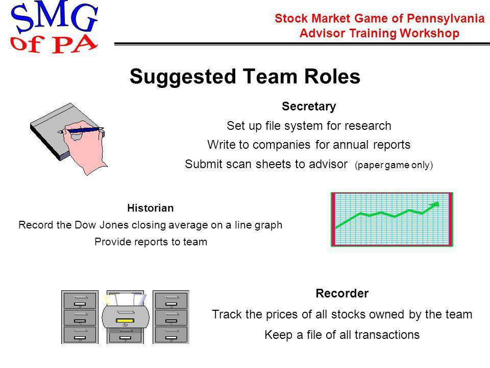 Stock Market Game of Pennsylvania Advisor Training Workshop Secretary Set up file system for research Write to companies for annual reports Submit scan sheets to advisor (paper game only) Historian Record the Dow Jones closing average on a line graph Provide reports to team Recorder Track the prices of all stocks owned by the team Keep a file of all transactions Suggested Team Roles