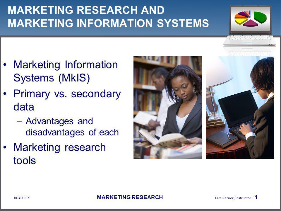 BUAD 307 MARKETING RESEARCH Lars Perner, Instructor 1 MARKETING RESEARCH AND MARKETING INFORMATION SYSTEMS Marketing Information Systems (MkIS) Primary vs.