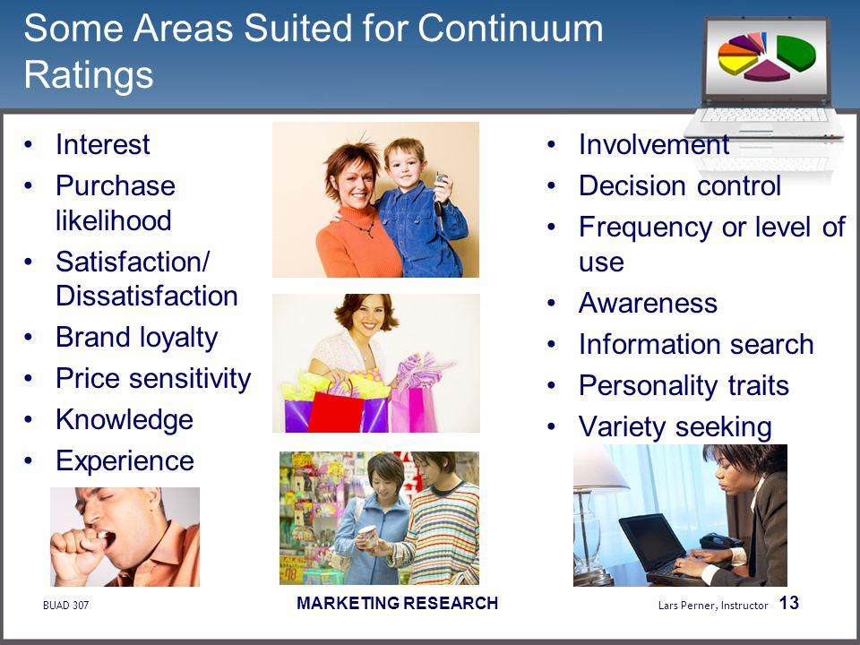 BUAD 307 MARKETING RESEARCH Lars Perner, Instructor 13 Some Areas Suited for Continuum Ratings Interest Purchase likelihood Satisfaction/ Dissatisfaction Brand loyalty Price sensitivity Knowledge Experience Involvement Decision control Frequency or level of use Awareness Information search Personality traits Variety seeking