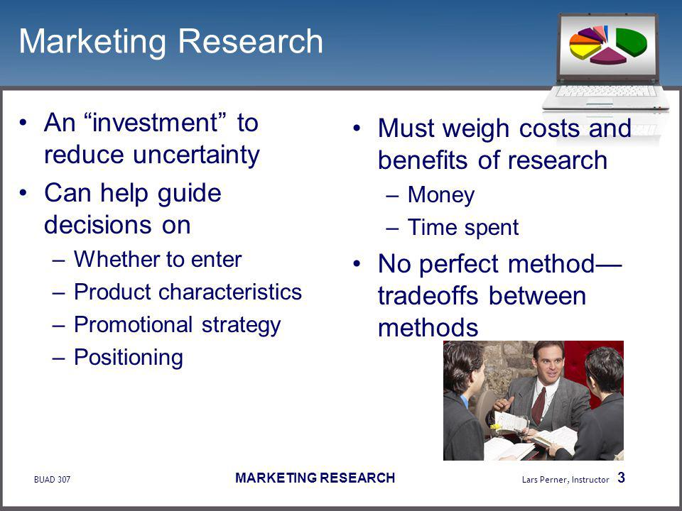 BUAD 307 MARKETING RESEARCH Lars Perner, Instructor 3 Marketing Research An investment to reduce uncertainty Can help guide decisions on –Whether to enter –Product characteristics –Promotional strategy –Positioning Must weigh costs and benefits of research –Money –Time spent No perfect method tradeoffs between methods