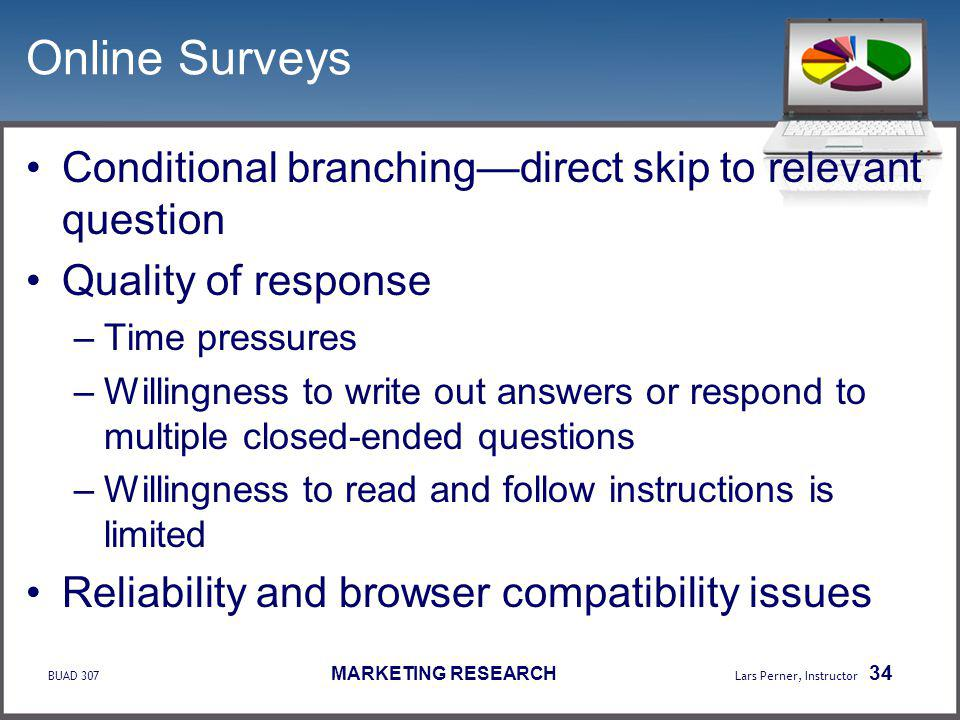 BUAD 307 MARKETING RESEARCH Lars Perner, Instructor 34 Online Surveys Conditional branchingdirect skip to relevant question Quality of response –Time pressures –Willingness to write out answers or respond to multiple closed-ended questions –Willingness to read and follow instructions is limited Reliability and browser compatibility issues