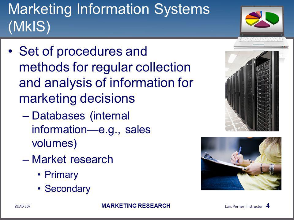 BUAD 307 MARKETING RESEARCH Lars Perner, Instructor 4 Marketing Information Systems (MkIS) Set of procedures and methods for regular collection and analysis of information for marketing decisions –Databases (internal informatione.g., sales volumes) –Market research Primary Secondary