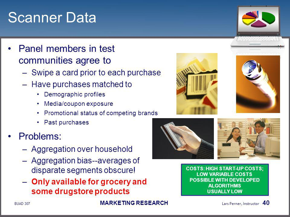 BUAD 307 MARKETING RESEARCH Lars Perner, Instructor 40 Scanner Data Panel members in test communities agree to –Swipe a card prior to each purchase –Have purchases matched to Demographic profiles Media/coupon exposure Promotional status of competing brands Past purchases Problems: –Aggregation over household –Aggregation bias--averages of disparate segments obscure.
