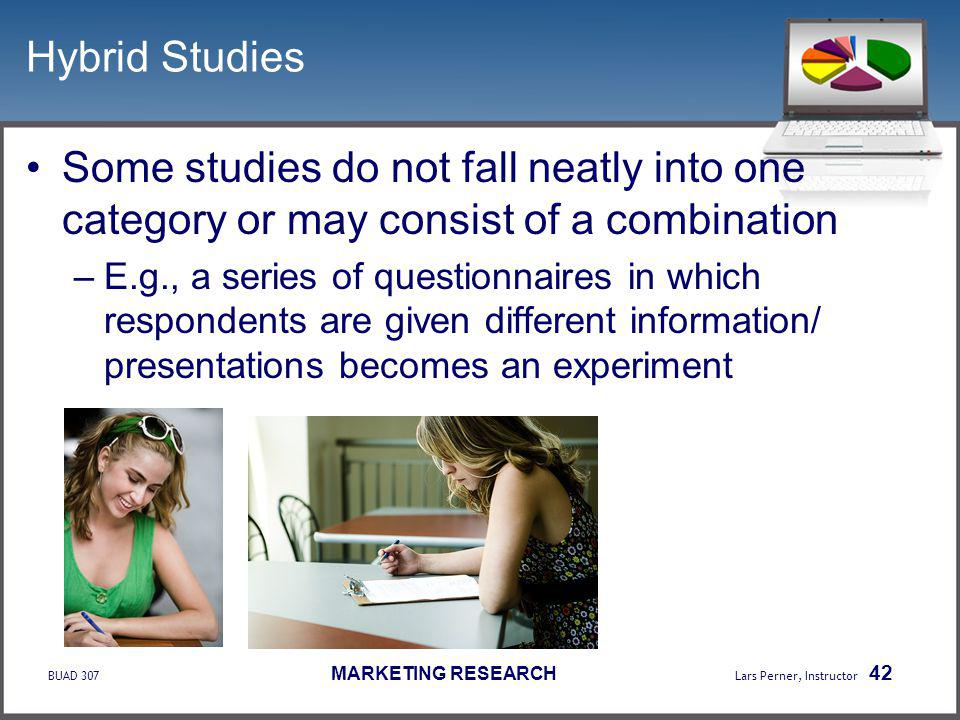 BUAD 307 MARKETING RESEARCH Lars Perner, Instructor 42 Hybrid Studies Some studies do not fall neatly into one category or may consist of a combination –E.g., a series of questionnaires in which respondents are given different information/ presentations becomes an experiment